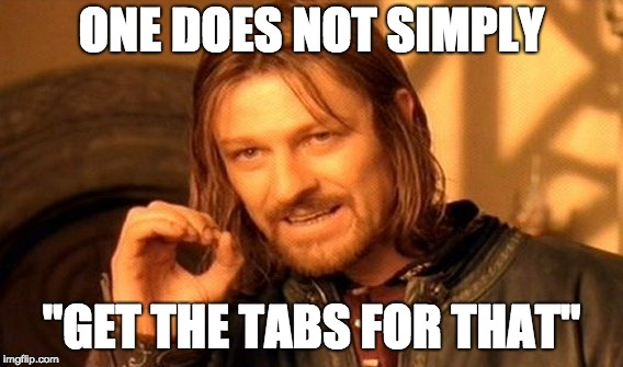 One does not simply get the tabs for that